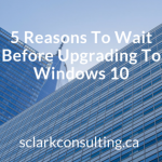 5 Reasons To Wait Before Upgrading To Windows 10